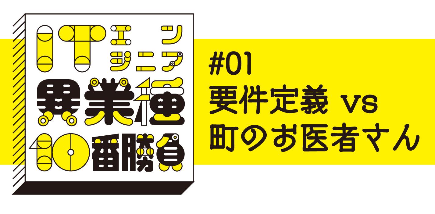 2019/10/6(日) 連続トークイベント<br>「ITエンジニア異業種10番勝負」<br>#1《要件定義 vs 町のお医者さん》